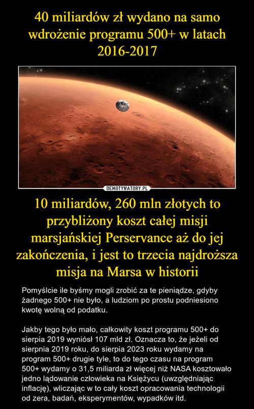 40 miliardów zł wydano na samo wdrożenie programu 500+ w latach 2016-2017 10 miliardów, 260 mln złotych to przybliżony koszt całej misji marsjańskiej Perservance aż do jej zakończenia, i jest to trzecia najdroższa misja na Marsa w historii