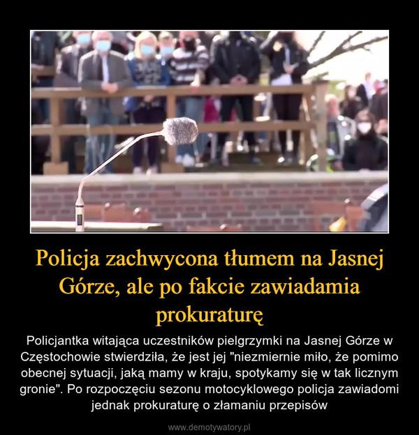"""Policja zachwycona tłumem na Jasnej Górze, ale po fakcie zawiadamia prokuraturę – Policjantka witająca uczestników pielgrzymki na Jasnej Górze w Częstochowie stwierdziła, że jest jej """"niezmiernie miło, że pomimo obecnej sytuacji, jaką mamy w kraju, spotykamy się w tak licznym gronie"""". Po rozpoczęciu sezonu motocyklowego policja zawiadomi jednak prokuraturę o złamaniu przepisów"""