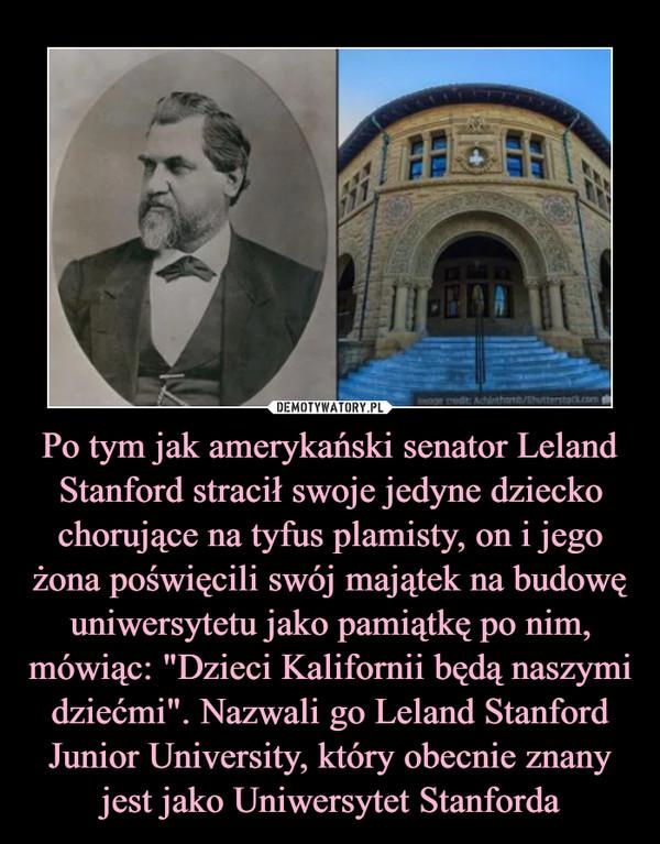 """Po tym jak amerykański senator Leland Stanford stracił swoje jedyne dziecko chorujące na tyfus plamisty, on i jego żona poświęcili swój majątek na budowę uniwersytetu jako pamiątkę po nim, mówiąc: """"Dzieci Kalifornii będą naszymi dziećmi"""". Nazwali go Leland Stanford Junior University, który obecnie znany jest jako Uniwersytet Stanforda –"""