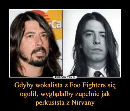 Gdyby wokalista z Foo Fighters się ogolił, wyglądałby zupełnie jak perkusista z Nirvany