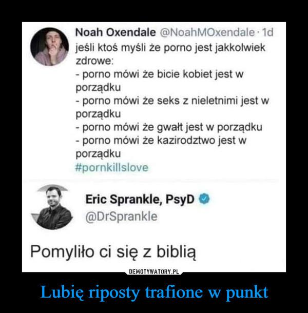 Lubię riposty trafione w punkt –  Noah Oxendale @NoahMOxendale-1dI jeśli ktoś myśli że porno jest jakkolwiekzdrowe:- porno mówi że bicie kobiet jest wporządku- porno mówi że seks z nieletnimi jest wporządku- porno mówi że gwałt jest w porządku- porno mówi że kazirodztwo jest wporządku#pornkillsloveErie Sprankle, PsyD O\ @DrSpranklePomyliło ci się z biblią
