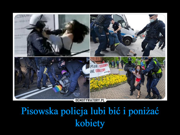 Pisowska policja lubi bić i poniżać kobiety –