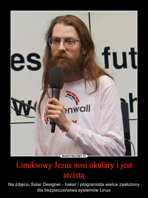 Linuksowy Jezus nosi okulary i jest ateistą – Na zdjęciu Solar Designer - haker i programista wielce zasłużony dla bezpieczeństwa systemów Linux