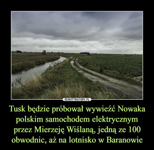 Tusk będzie próbował wywieźć Nowaka polskim samochodem elektrycznym przez Mierzeję Wiślaną, jedną ze 100 obwodnic, aż na lotnisko w Baranowie