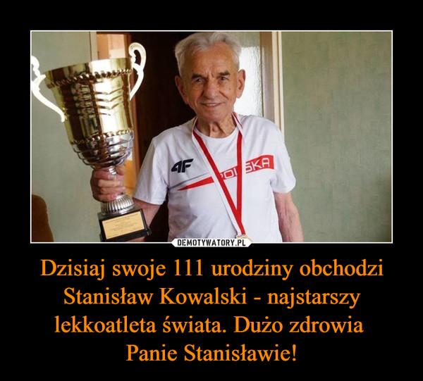 Dzisiaj swoje 111 urodziny obchodzi Stanisław Kowalski - najstarszy lekkoatleta świata. Dużo zdrowia Panie Stanisławie! –