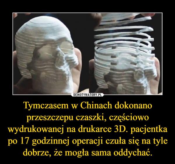 Tymczasem w Chinach dokonano przeszczepu czaszki, częściowo wydrukowanej na drukarce 3D. pacjentka po 17 godzinnej operacji czuła się na tyle dobrze, że mogła sama oddychać. –