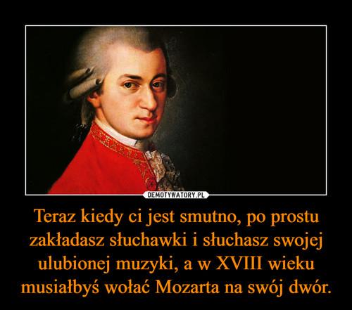 Teraz kiedy ci jest smutno, po prostu zakładasz słuchawki i słuchasz swojej ulubionej muzyki, a w XVIII wieku musiałbyś wołać Mozarta na swój dwór.