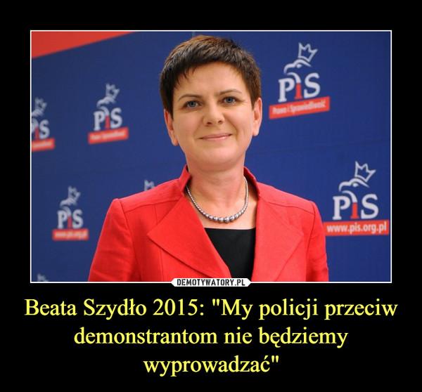 """Beata Szydło 2015: """"My policji przeciw demonstrantom nie będziemy wyprowadzać"""" –"""