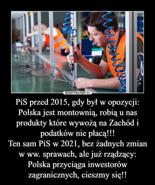 PiS przed 2015, gdy był w opozycji: Polska jest montownią, robią u nas produkty które wywożą na Zachód i podatków nie płacą!!! Ten sam PiS w 2021, bez żadnych zmian w ww. sprawach, ale już rządzący: Polska przyciąga inwestorów zagranicznych, cieszmy się!!