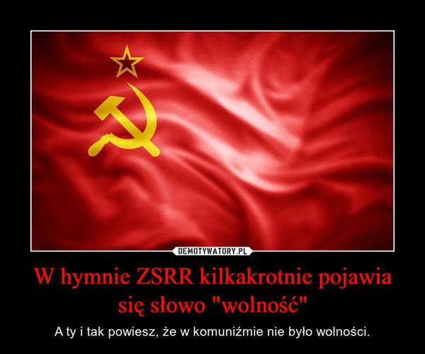 """W hymnie ZSRR kilkakrotnie pojawia się słowo """"wolność"""" – A ty i tak powiesz, że w komuniźmie nie było wolności."""