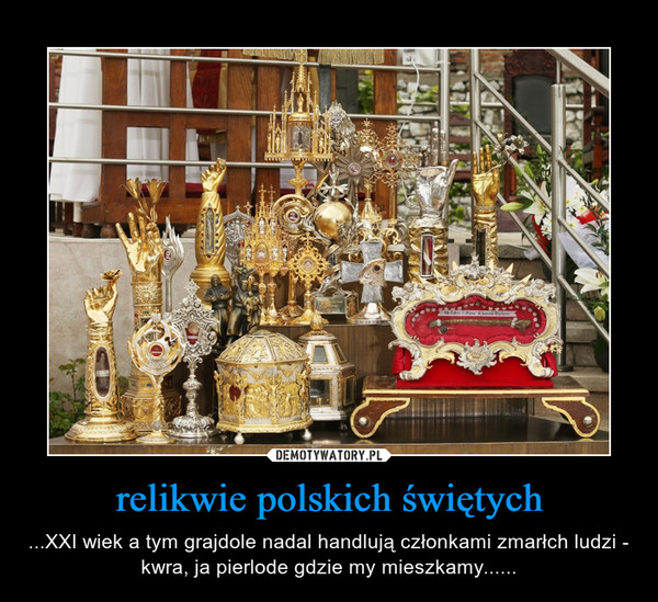 relikwie polskich świętych – ...XXI wiek a tym grajdole nadal handlują członkami zmarłch ludzi - kwra, ja pierlode gdzie my mieszkamy......