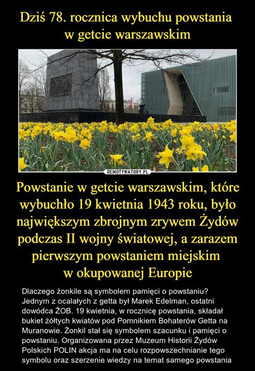 Dziś 78. rocznica wybuchu powstania  w getcie warszawskim Powstanie w getcie warszawskim, które wybuchło 19 kwietnia 1943 roku, było największym zbrojnym zrywem Żydów podczas II wojny światowej, a zarazem pierwszym powstaniem miejskim  w okupowanej Europie