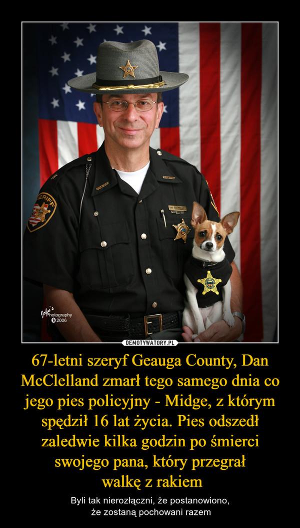 67-letni szeryf Geauga County, Dan McClelland zmarł tego samego dnia co jego pies policyjny - Midge, z którym spędził 16 lat życia. Pies odszedł zaledwie kilka godzin po śmierci swojego pana, który przegrał walkę z rakiem – Byli tak nierozłączni, że postanowiono, że zostaną pochowani razem