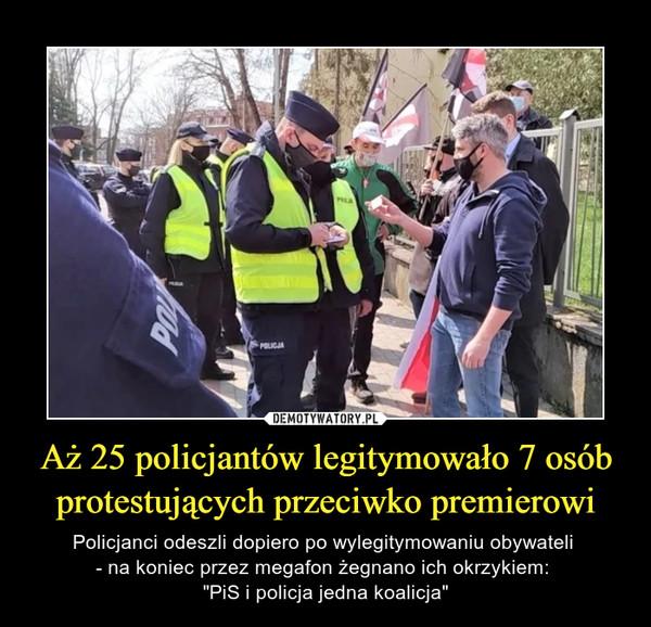 """Aż 25 policjantów legitymowało 7 osób protestujących przeciwko premierowi – Policjanci odeszli dopiero po wylegitymowaniu obywateli - na koniec przez megafon żegnano ich okrzykiem: """"PiS i policja jedna koalicja"""""""