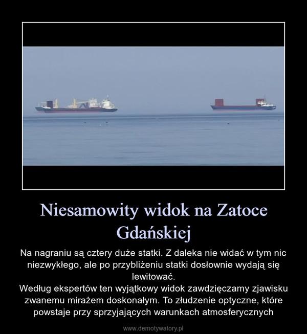 Niesamowity widok na Zatoce Gdańskiej – Na nagraniu są cztery duże statki. Z daleka nie widać w tym nic niezwykłego, ale po przybliżeniu statki dosłownie wydają się lewitować.Według ekspertów ten wyjątkowy widok zawdzięczamy zjawisku zwanemu mirażem doskonałym. To złudzenie optyczne, które powstaje przy sprzyjających warunkach atmosferycznych