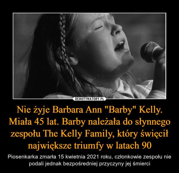 """Nie żyje Barbara Ann """"Barby"""" Kelly. Miała 45 lat. Barby należała do słynnego zespołu The Kelly Family, który święcił największe triumfy w latach 90 – Piosenkarka zmarła 15 kwietnia 2021 roku, członkowie zespołu nie podali jednak bezpośredniej przyczyny jej śmierci"""