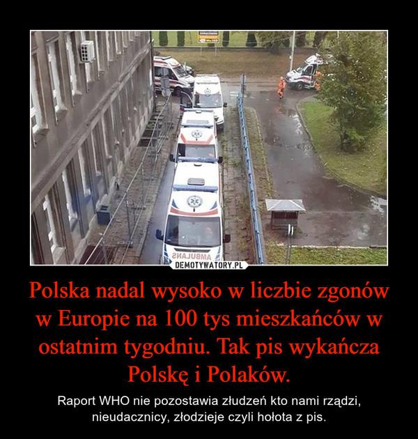 Polska nadal wysoko w liczbie zgonów w Europie na 100 tys mieszkańców w ostatnim tygodniu. Tak pis wykańcza Polskę i Polaków. – Raport WHO nie pozostawia złudzeń kto nami rządzi, nieudacznicy, złodzieje czyli hołota z pis.