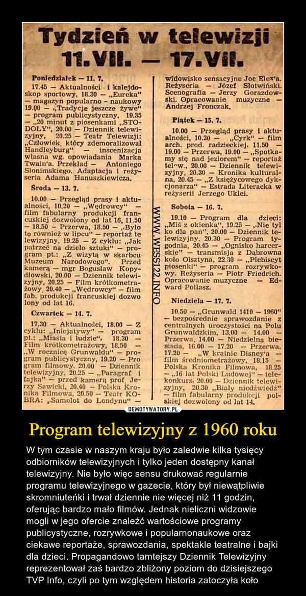 Program telewizyjny z 1960 roku – W tym czasie w naszym kraju było zaledwie kilka tysięcy odbiorników telewizyjnych i tylko jeden dostępny kanał telewizyjny. Nie było więc sensu drukować regularnie programu telewizyjnego w gazecie, który był niewątpliwie skromniuteńki i trwał dziennie nie więcej niż 11 godzin, oferując bardzo mało filmów. Jednak nieliczni widzowie mogli w jego ofercie znaleźć wartościowe programy publicystyczne, rozrywkowe i popularnonaukowe oraz ciekawe reportaże, sprawozdania, spektakle teatralne i bajki dla dzieci. Propagandowo tamtejszy Dziennik Telewizyjny reprezentował zaś bardzo zbliżony poziom do dzisiejszego TVP Info, czyli po tym względem historia zatoczyła koło