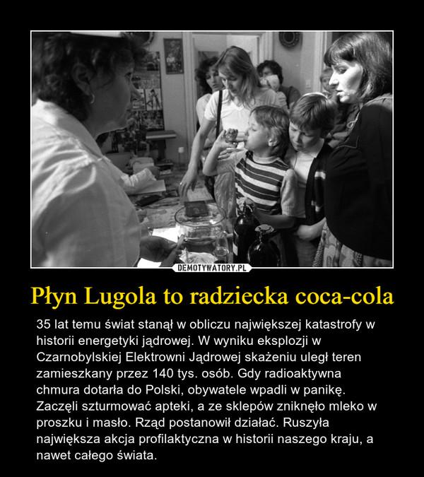 Płyn Lugola to radziecka coca-cola – 35 lat temu świat stanął w obliczu największej katastrofy w historii energetyki jądrowej. W wyniku eksplozji w Czarnobylskiej Elektrowni Jądrowej skażeniu uległ teren zamieszkany przez 140 tys. osób. Gdy radioaktywna chmura dotarła do Polski, obywatele wpadli w panikę. Zaczęli szturmować apteki, a ze sklepów zniknęło mleko w proszku i masło. Rząd postanowił działać. Ruszyła największa akcja profilaktyczna w historii naszego kraju, a nawet całego świata.