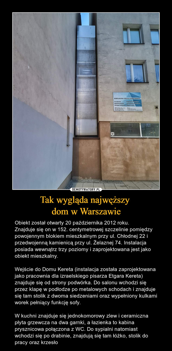Tak wygląda najwęższy dom w Warszawie – Obiekt został otwarty 20 października 2012 roku.Znajduje się on w 152. centymetrowej szczelinie pomiędzy powojennym blokiem mieszkalnym przy ul. Chłodnej 22 i przedwojenną kamienicą przy ul. Żelaznej 74. Instalacja posiada wewnątrz trzy poziomy i zaprojektowana jest jako obiekt mieszkalny.Wejście do Domu Kereta (instalacja została zaprojektowana jako pracownia dla izraelskiego pisarza Etgara Kereta) znajduje się od strony podwórka. Do salonu wchodzi się przez klapę w podłodze po metalowych schodach i znajduje się tam stolik z dwoma siedzeniami oraz wypełniony kulkami worek pełniący funkcję sofy.W kuchni znajduje się jednokomorowy zlew i ceramiczna płyta grzewcza na dwa garnki, a łazienka to kabina prysznicowa połączona z WC. Do sypialni natomiast wchodzi się po drabinie, znajdują się tam łóżko, stolik do pracy oraz krzesło