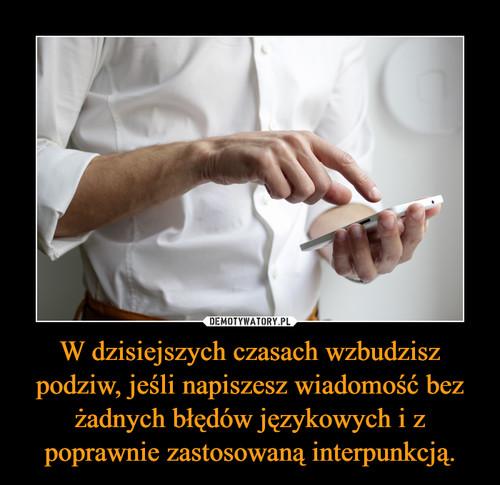 W dzisiejszych czasach wzbudzisz podziw, jeśli napiszesz wiadomość bez żadnych błędów językowych i z poprawnie zastosowaną interpunkcją.