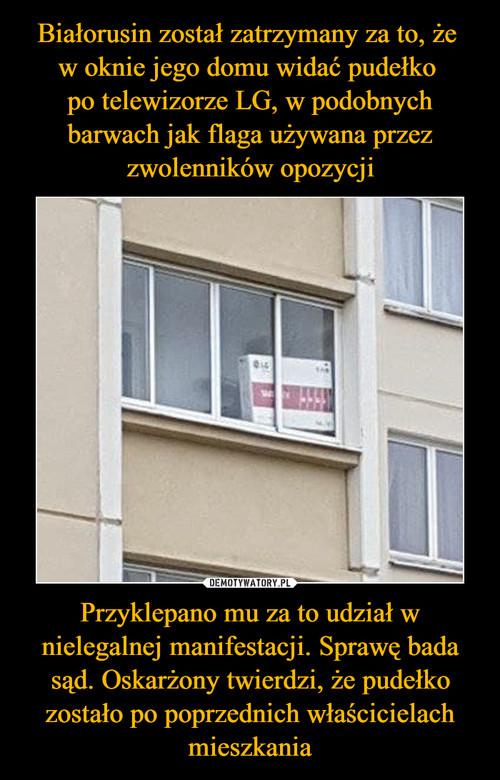 Białorusin został zatrzymany za to, że  w oknie jego domu widać pudełko  po telewizorze LG, w podobnych barwach jak flaga używana przez zwolenników opozycji Przyklepano mu za to udział w nielegalnej manifestacji. Sprawę bada sąd. Oskarżony twierdzi, że pudełko zostało po poprzednich właścicielach mieszkania
