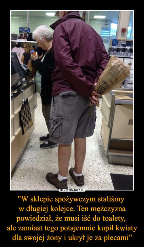 """""""W sklepie spożywczym staliśmy  w długiej kolejce. Ten mężczyzna powiedział, że musi iść do toalety,  ale zamiast tego potajemnie kupił kwiaty dla swojej żony i ukrył je za plecami"""""""