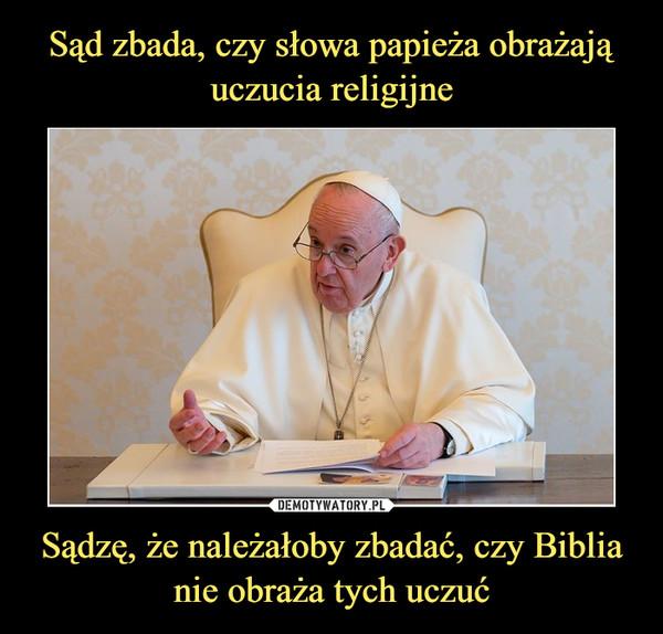 Sądzę, że należałoby zbadać, czy Biblia nie obraża tych uczuć –