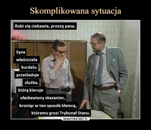 –  Robi się ciekawie, proszę pana.Synawłaścicielaburdeluprześladujesłużba,którą kierujeułaskawiony skazaniec,broniąc w ten sposób kłamcę,któremu grozi Trybunał Stanu.