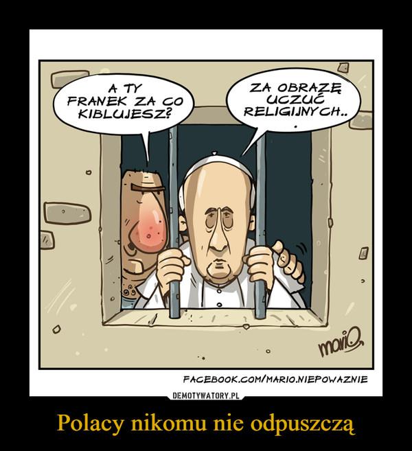 Polacy nikomu nie odpuszczą –