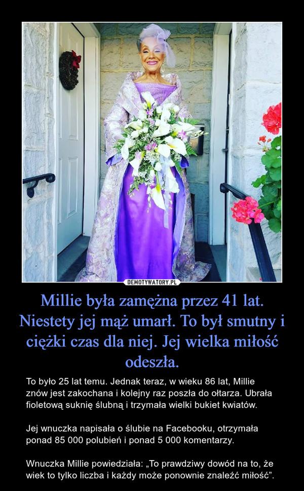 """Millie była zamężna przez 41 lat. Niestety jej mąż umarł. To był smutny i ciężki czas dla niej. Jej wielka miłość odeszła. – To było 25 lat temu. Jednak teraz, w wieku 86 lat, Millie znów jest zakochana i kolejny raz poszła do ołtarza. Ubrała fioletową suknię ślubną i trzymała wielki bukiet kwiatów.Jej wnuczka napisała o ślubie na Facebooku, otrzymała ponad 85 000 polubień i ponad 5 000 komentarzy.Wnuczka Millie powiedziała: """"To prawdziwy dowód na to, że wiek to tylko liczba i każdy może ponownie znaleźć miłość""""."""