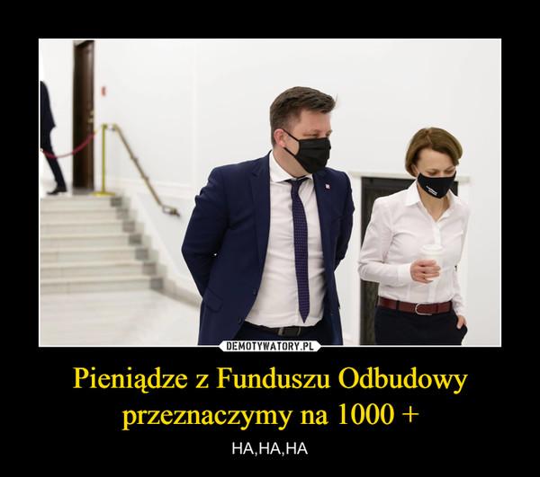 Pieniądze z Funduszu Odbudowy przeznaczymy na 1000 + – HA,HA,HA