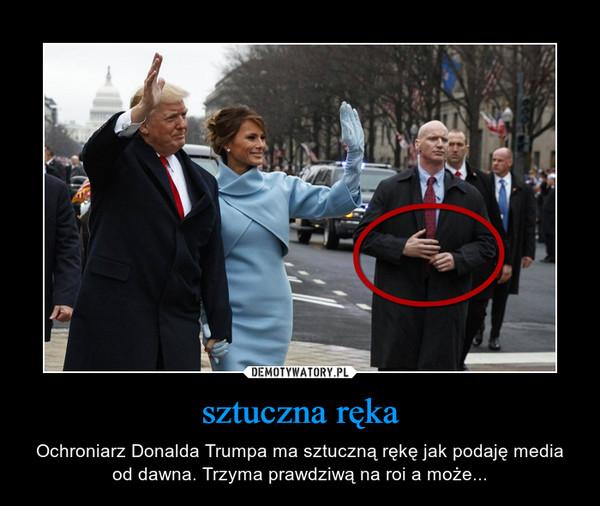 sztuczna ręka – Ochroniarz Donalda Trumpa ma sztuczną rękę jak podaję media od dawna. Trzyma prawdziwą na roi a może...