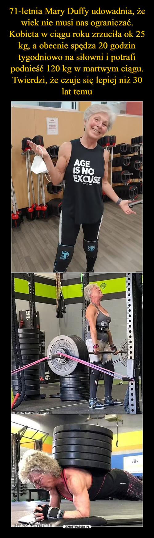 71-letnia Mary Duffy udowadnia, że wiek nie musi nas ograniczać. Kobieta w ciągu roku zrzuciła ok 25 kg, a obecnie spędza 20 godzin tygodniowo na siłowni i potrafi podnieść 120 kg w martwym ciągu. Twierdzi, że czuje się lepiej niż 30 lat temu