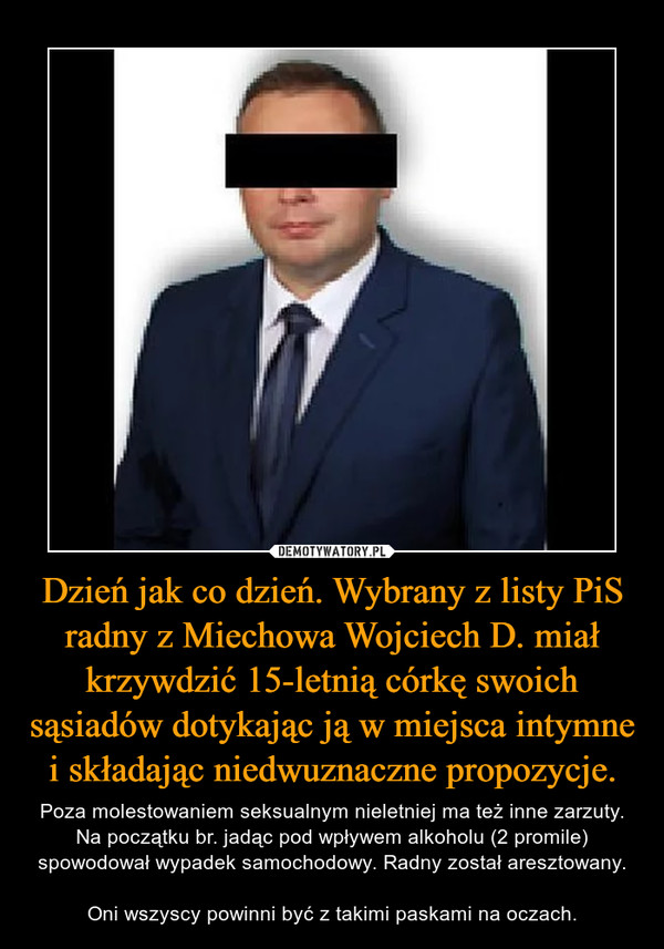 Dzień jak co dzień. Wybrany z listy PiS radny z Miechowa Wojciech D. miał krzywdzić 15-letnią córkę swoich sąsiadów dotykając ją w miejsca intymne i składając niedwuznaczne propozycje. – Poza molestowaniem seksualnym nieletniej ma też inne zarzuty. Na początku br. jadąc pod wpływem alkoholu (2 promile) spowodował wypadek samochodowy. Radny został aresztowany.Oni wszyscy powinni być z takimi paskami na oczach.