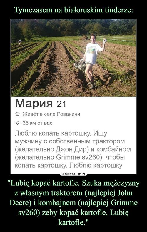 """Tymczasem na białoruskim tinderze: """"Lubię kopać kartofle. Szuka mężczyzny z własnym traktorem (najlepiej John Deere) i kombajnem (najlepiej Grimme sv260) żeby kopać kartofle. Lubię kartofle."""""""