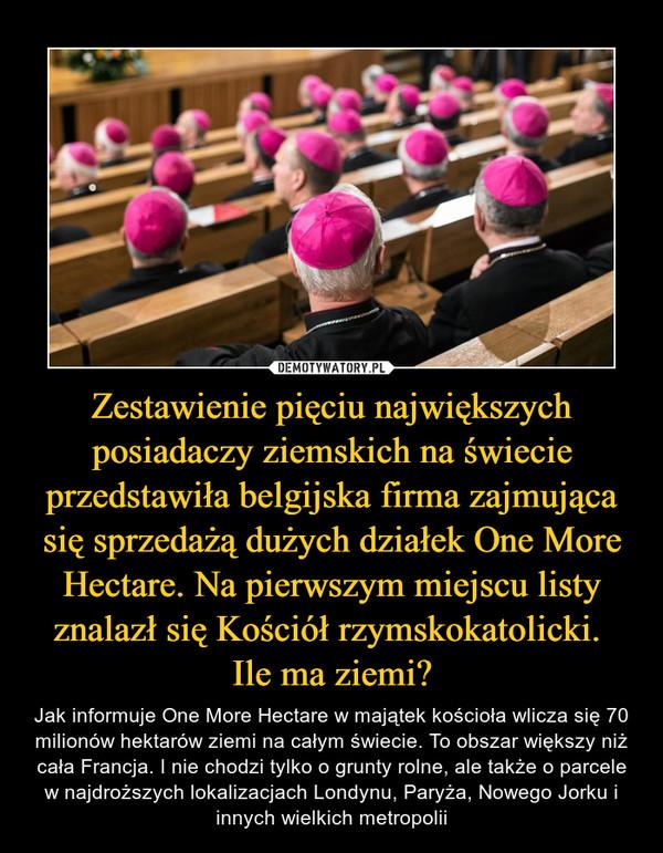Zestawienie pięciu największych posiadaczy ziemskich na świecie przedstawiła belgijska firma zajmująca się sprzedażą dużych działek One More Hectare. Na pierwszym miejscu listy znalazł się Kościół rzymskokatolicki.  Ile ma ziemi?