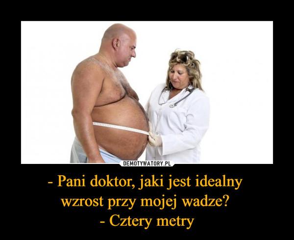 - Pani doktor, jaki jest idealny wzrost przy mojej wadze? - Cztery metry –