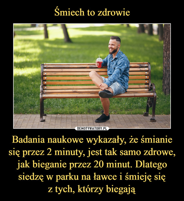 Śmiech to zdrowie Badania naukowe wykazały, że śmianie się przez 2 minuty, jest tak samo zdrowe, jak bieganie przez 20 minut. Dlatego siedzę w parku na ławce i śmieję się z tych, którzy biegają