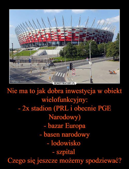Nie ma to jak dobra inwestycja w obiekt wielofunkcyjny: - 2x stadion (PRL i obecnie PGE Narodowy) - bazar Europa - basen narodowy - lodowisko  - szpital  Czego się jeszcze możemy spodziewać?