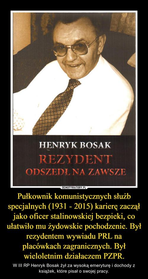 Pułkownikkomunistycznych służb specjalnych (1931-2015) karierę zaczął jako oficer stalinowskiej bezpieki, co ułatwiło mu żydowskie pochodzenie. Był rezydentem wywiadu PRL na placówkach zagranicznych.Był wieloletnim działaczemPZPR.