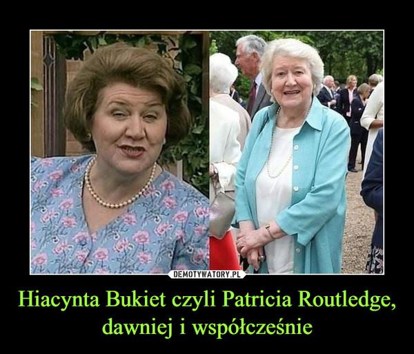 Hiacynta Bukiet czyli Patricia Routledge, dawniej i współcześnie –