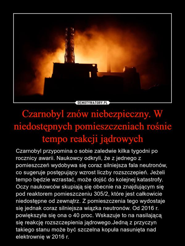 Czarnobyl znów niebezpieczny. W niedostępnych pomieszczeniach rośnie tempo reakcji jądrowych – Czarnobyl przypomina o sobie zaledwie kilka tygodni po rocznicy awarii. Naukowcy odkryli, że z jednego z pomieszczeń wydobywa się coraz silniejsza fala neutronów, co sugeruje postępujący wzrost liczby rozszczepień. Jeżeli tempo będzie wzrastać, może dojść do kolejnej katastrofy. Oczy naukowców skupiają się obecnie na znajdującym się pod reaktorem pomieszczeniu 305/2, które jest całkowicie niedostępne od zewnątrz. Z pomieszczenia tego wydostaje się jednak coraz silniejsza wiązka neutronów. Od 2016 r. powiększyła się ona o 40 proc. Wskazuje to na nasilającą się reakcję rozszczepienia jądrowego.Jedną z przyczyn takiego stanu może być szczelna kopuła nasunięta nad elektrownię w 2016 r.