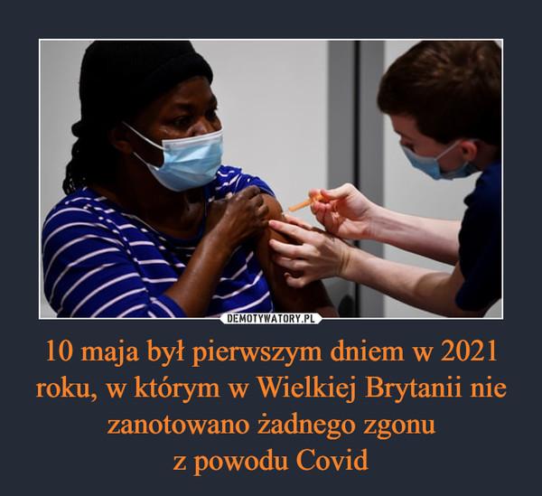 10 maja był pierwszym dniem w 2021 roku, w którym w Wielkiej Brytanii nie zanotowano żadnego zgonuz powodu Covid –