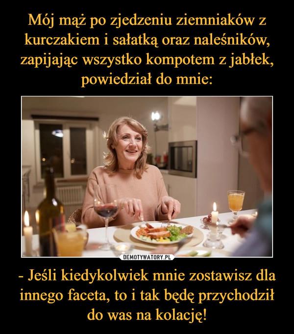 - Jeśli kiedykolwiek mnie zostawisz dla innego faceta, to i tak będę przychodził do was na kolację! –