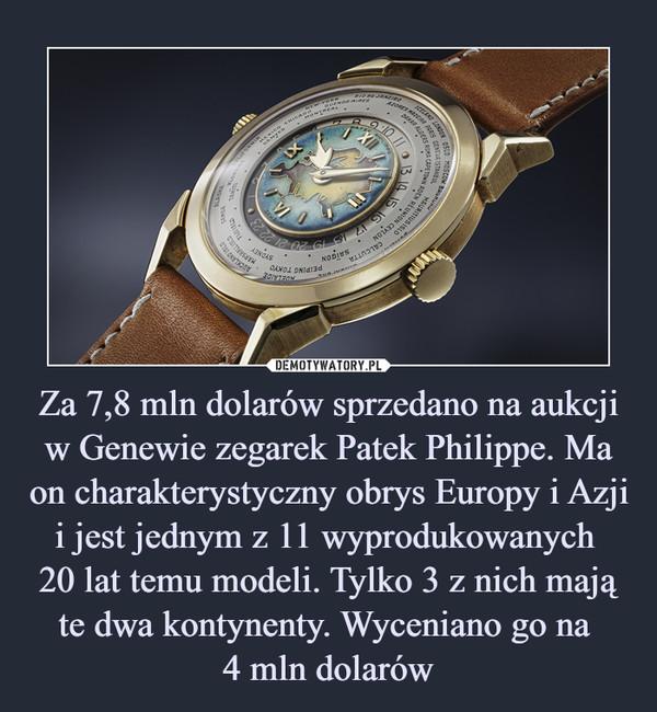 Za 7,8 mln dolarów sprzedano na aukcji w Genewie zegarek Patek Philippe. Ma on charakterystyczny obrys Europy i Azji i jest jednym z 11 wyprodukowanych 20 lat temu modeli. Tylko 3 z nich mają te dwa kontynenty. Wyceniano go na 4 mln dolarów –