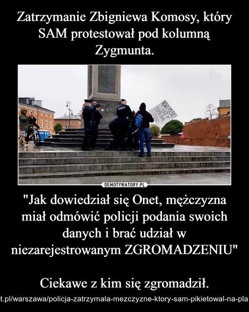 """Zatrzymanie Zbigniewa Komosy, który SAM protestował pod kolumną Zygmunta. """"Jak dowiedział się Onet, mężczyzna miał odmówić policji podania swoich danych i brać udział w niezarejestrowanym ZGROMADZENIU""""  Ciekawe z kim się zgromadził."""