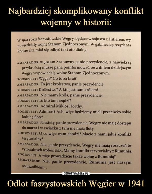 Odlot faszystowskich Węgier w 1941 –  W1941 roku faszystowskie Węgry, będące w sojuszu z Hitlerem, wy-powiedziały wojnę Stanom Zjednoczonym. W gabinecie prezydentaRoosevelta miał się odbyć taki oto dialog:ambasador wegier: Szanowny panie prezydencie, z największąprzykrością muszę pana poinformować, że z dniem dzisiejszymWęgry wypowiadają wojnę Stanom Zjednoczonym.roosevelt: Węgry? Co to za kraj?ambasador: To jest królestwo, panie prezydencie.rooseyelt: Królestwo? A kto jest tam królem?ambasador: Nie mamy króla, panie prezydencie.roosevelt: To kto tam rządzi?ambasador: Admirał Miklós Horthy.rooseyelt: Admirał? Ach, więc będziemy mieli przeciwko sobiekolejną flotę!ambasador: Niestety, panie prezydencie, Węgry nie mają dostępudo morza i w związku z tym nie mają floty.Roosevelt: O co więc wam chodzi? Macie z nami jakiś konfliktterytorialny?ambasador: Nie, panie prezydencie, Węgry nie mają roszczeń te-rytorialnych wobec usa. Mamy konflikt terytorialny z Rumunią.Roosevelt: A więc prowadzicie także wojnę z Rumunią?ambasador: Nie, panie prezydencie, Rumunia jest naszymsojusznikiem...