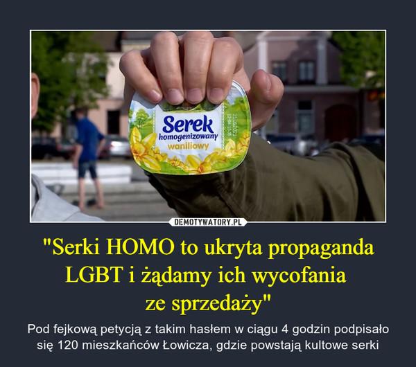 """""""Serki HOMO to ukryta propaganda LGBT i żądamy ich wycofania ze sprzedaży"""" – Pod fejkową petycją z takim hasłem w ciągu 4 godzin podpisało się 120 mieszkańców Łowicza, gdzie powstają kultowe serki"""
