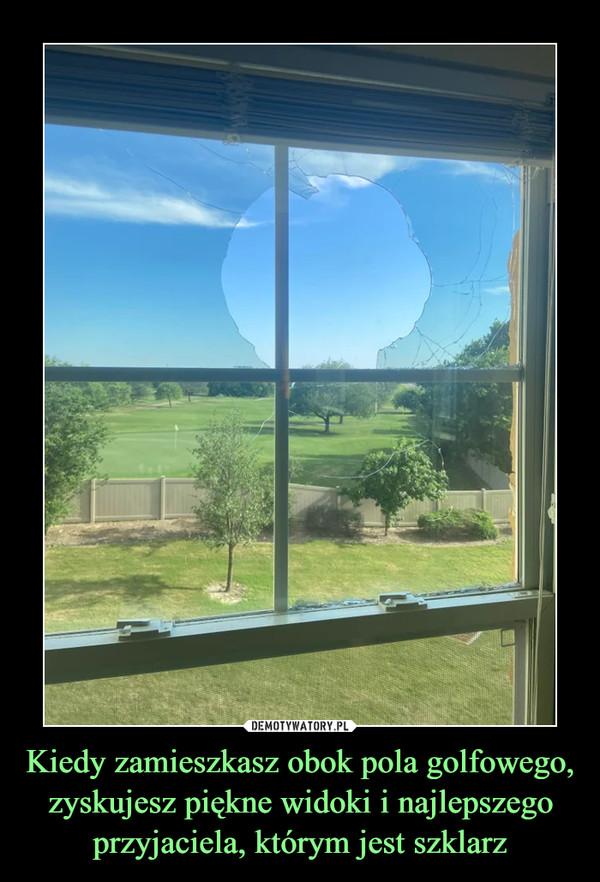 Kiedy zamieszkasz obok pola golfowego, zyskujesz piękne widoki i najlepszego przyjaciela, którym jest szklarz –